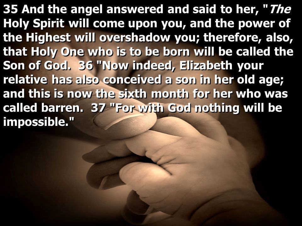35 And the angel answered and said to her, The Holy Spirit will come upon you, and the power of the Highest will overshadow you; therefore, also, that Holy One who is to be born will be called the Son of God.