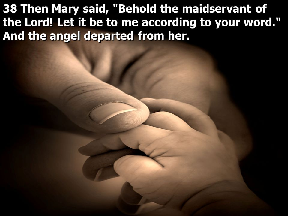 38 Then Mary said, Behold the maidservant of the Lord