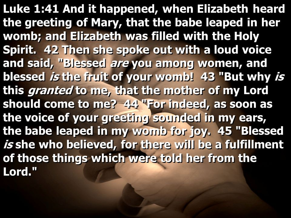 Luke 1:41 And it happened, when Elizabeth heard the greeting of Mary, that the babe leaped in her womb; and Elizabeth was filled with the Holy Spirit.