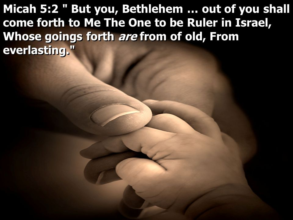 Micah 5:2 But you, Bethlehem … out of you shall come forth to Me The One to be Ruler in Israel, Whose goings forth are from of old, From everlasting.