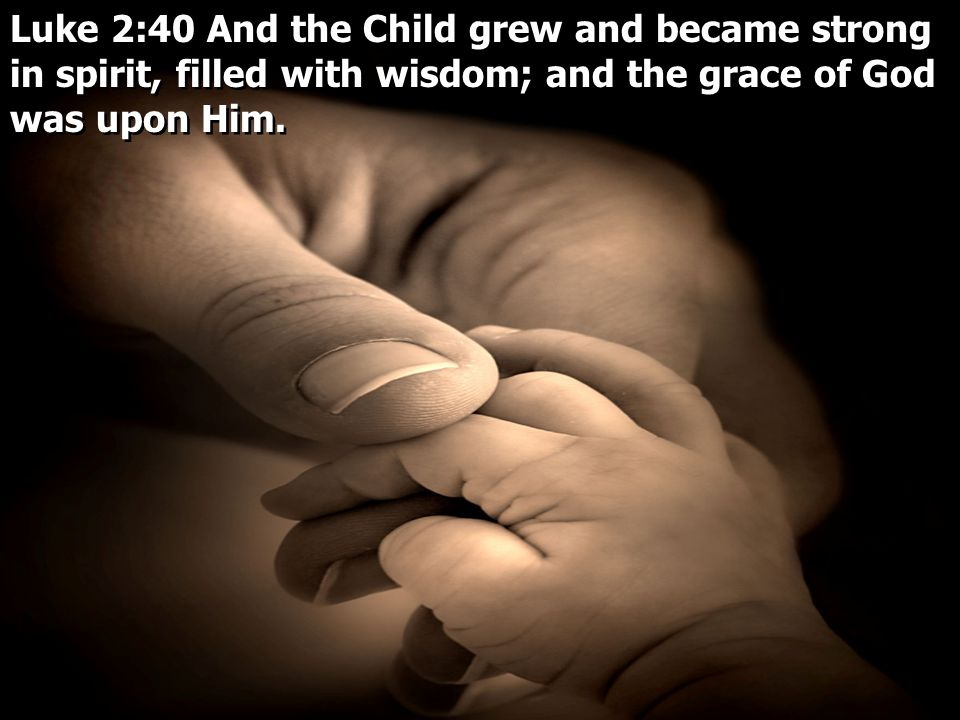 Luke 2:40 And the Child grew and became strong in spirit, filled with wisdom; and the grace of God was upon Him.