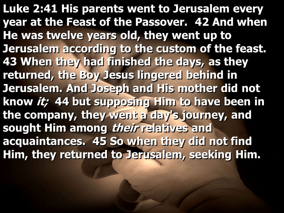 Luke 2:41 His parents went to Jerusalem every year at the Feast of the Passover.