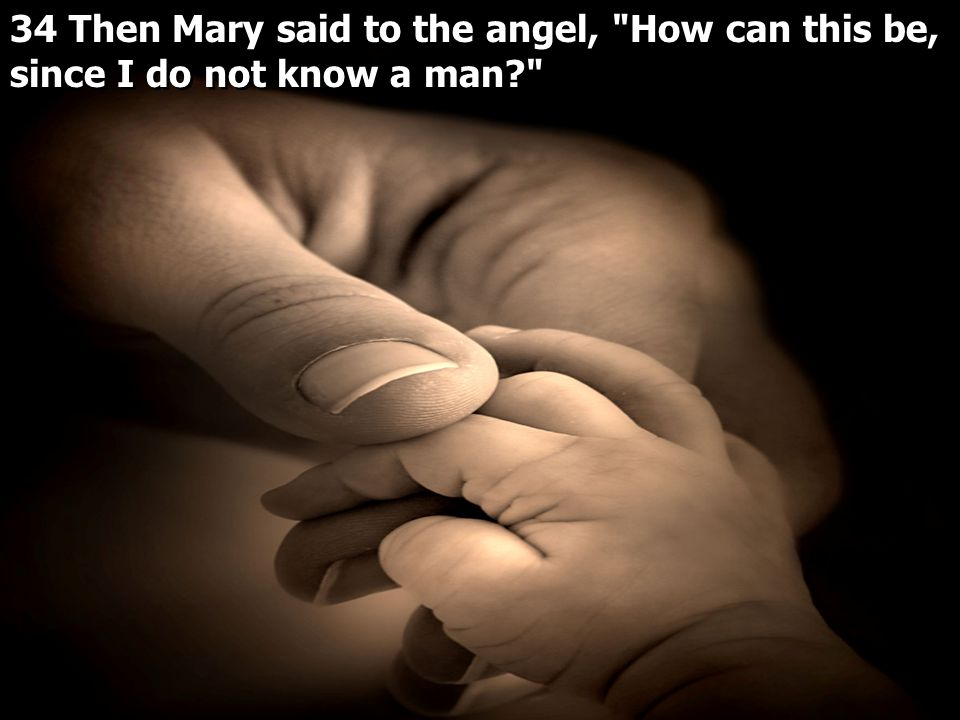 34 Then Mary said to the angel, How can this be, since I do not know a man