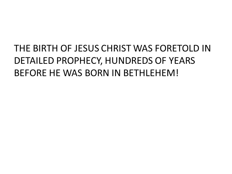 THE BIRTH OF JESUS CHRIST WAS FORETOLD IN DETAILED PROPHECY, HUNDREDS OF YEARS BEFORE HE WAS BORN IN BETHLEHEM!