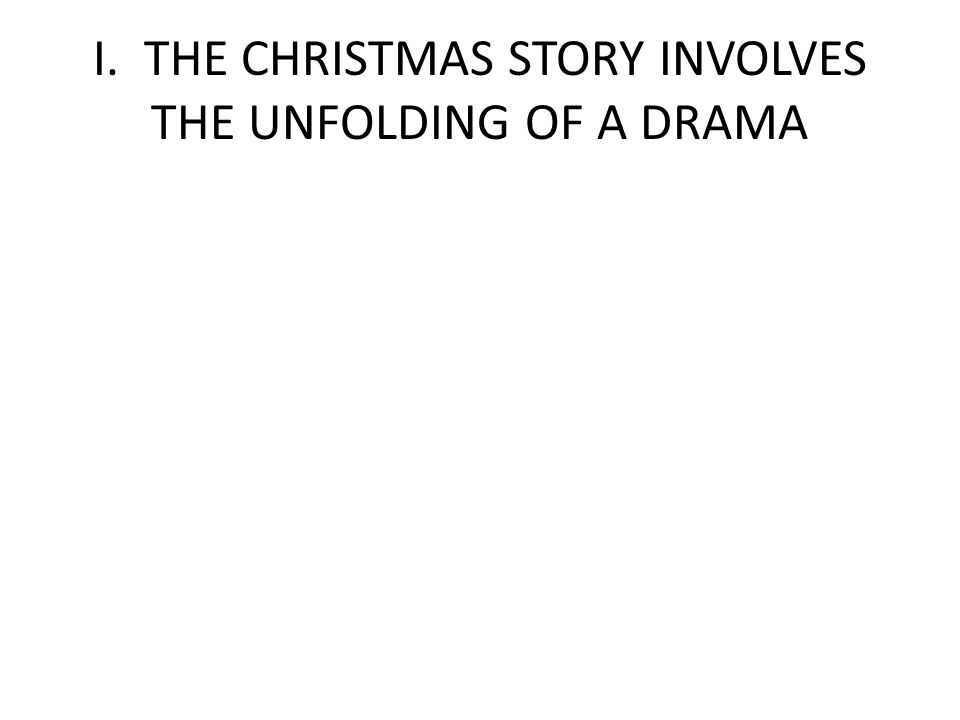 I. THE CHRISTMAS STORY INVOLVES THE UNFOLDING OF A DRAMA