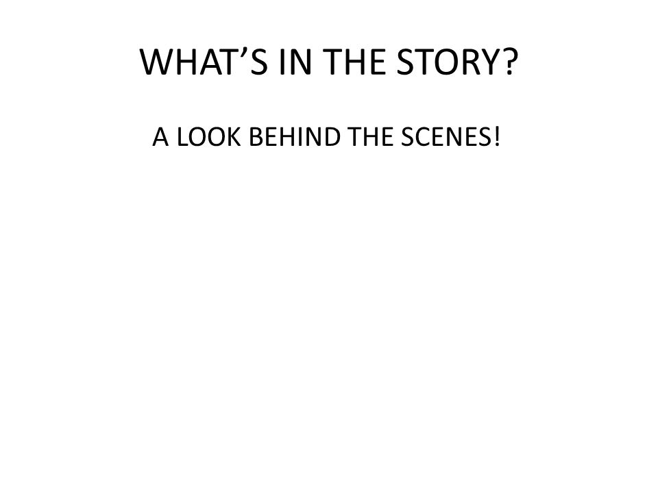 WHAT'S IN THE STORY A LOOK BEHIND THE SCENES!
