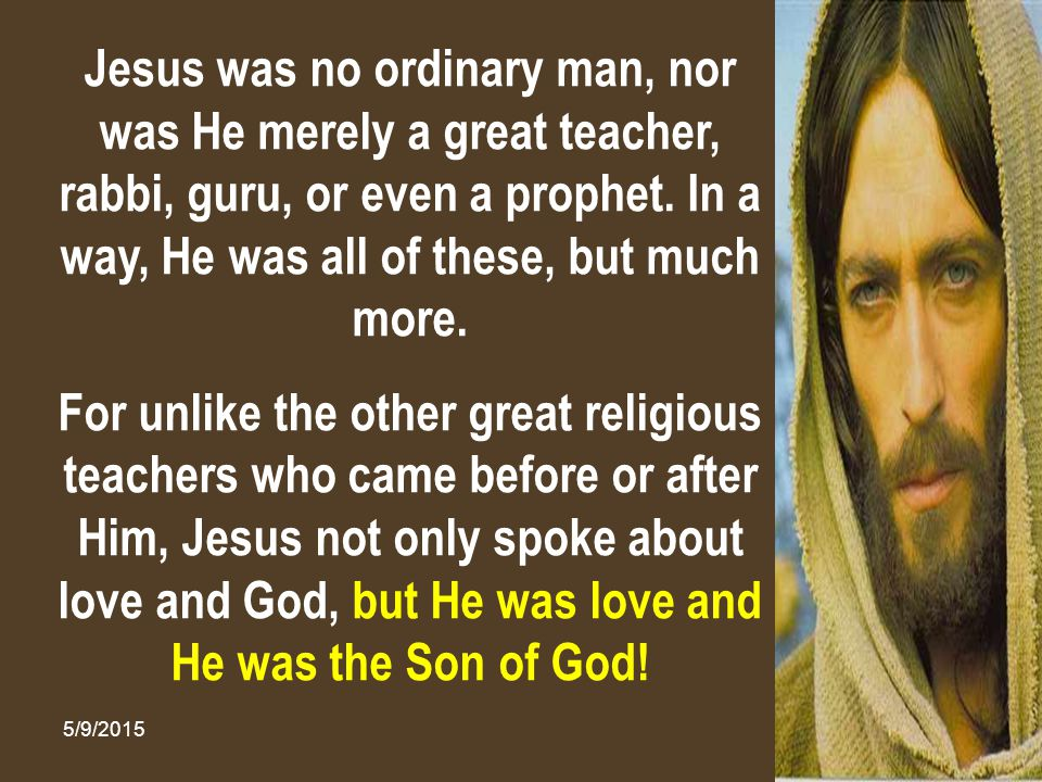 Jesus was no ordinary man, nor was He merely a great teacher, rabbi, guru, or even a prophet. In a way, He was all of these, but much more.