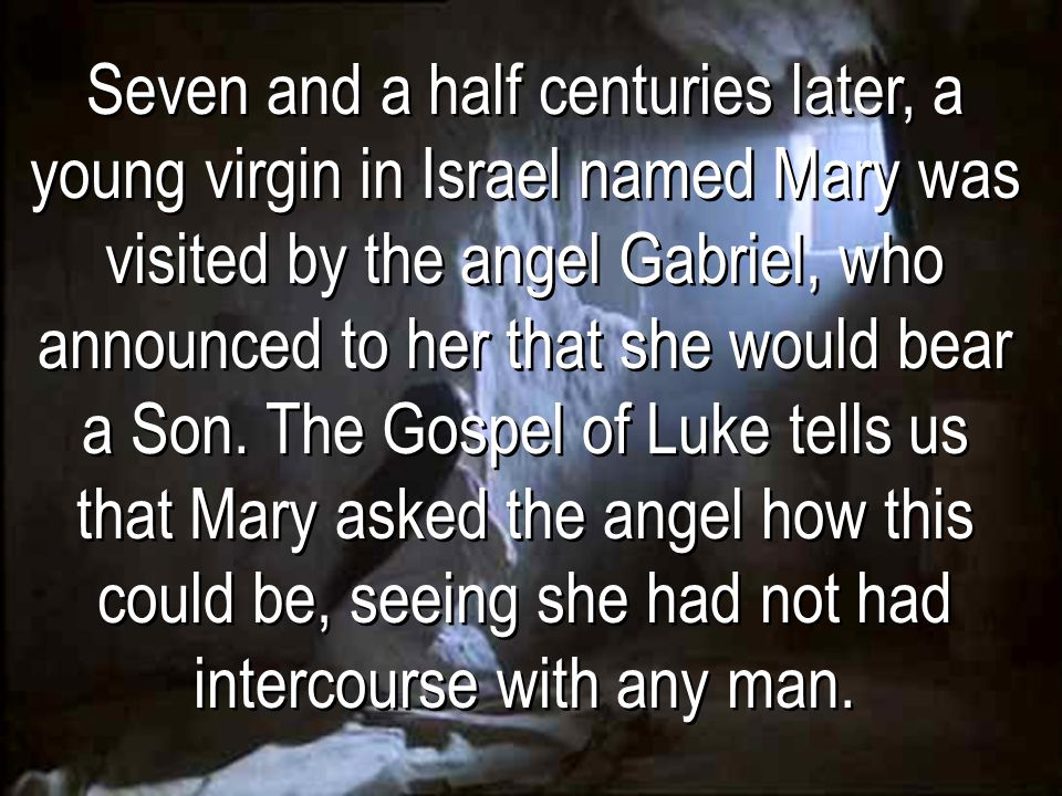 Seven and a half centuries later, a young virgin in Israel named Mary was visited by the angel Gabriel, who announced to her that she would bear a Son. The Gospel of Luke tells us that Mary asked the angel how this could be, seeing she had not had intercourse with any man.