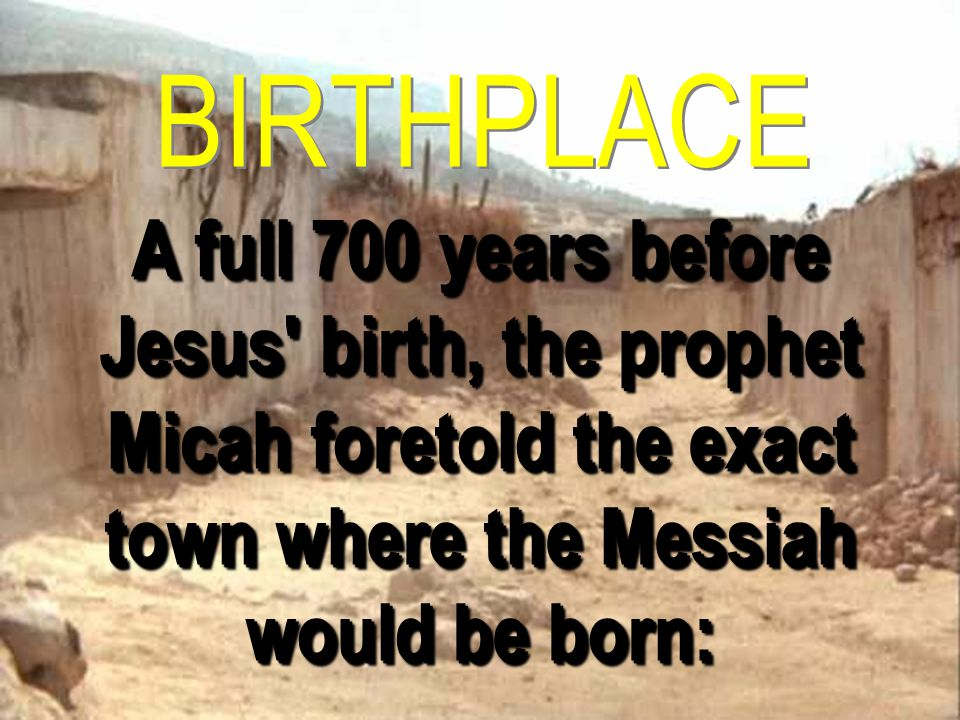 BIRTHPLACE A full 700 years before Jesus birth, the prophet Micah foretold the exact town where the Messiah would be born: