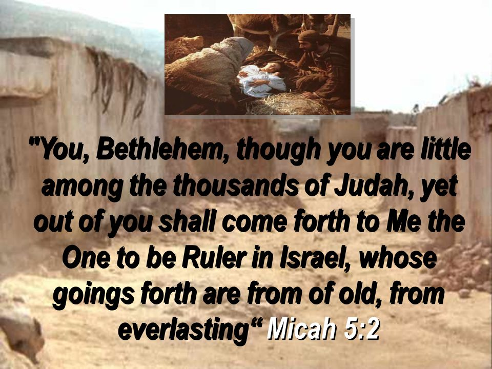 You, Bethlehem, though you are little among the thousands of Judah, yet out of you shall come forth to Me the One to be Ruler in Israel, whose goings forth are from of old, from everlasting Micah 5:2