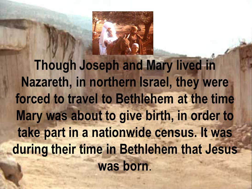 Though Joseph and Mary lived in Nazareth, in northern Israel, they were forced to travel to Bethlehem at the time Mary was about to give birth, in order to take part in a nationwide census. It was during their time in Bethlehem that Jesus was born.