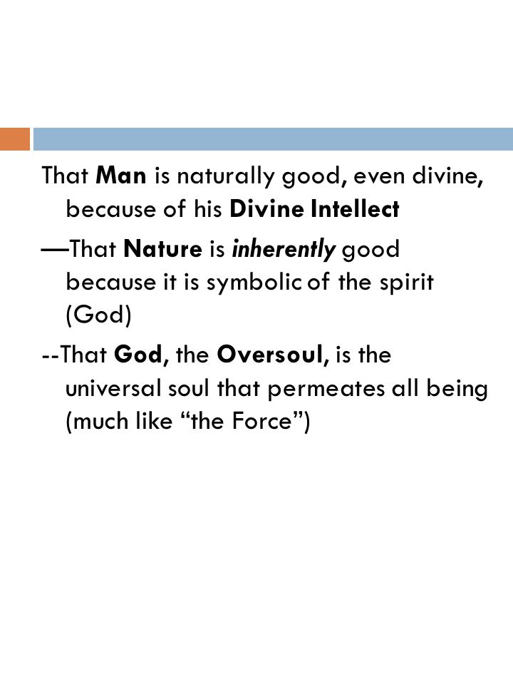 That Man is naturally good, even divine, because of his Divine Intellect —That Nature is inherently good because it is symbolic of the spirit (God) --That God, the Oversoul, is the universal soul that permeates all being (much like the Force )