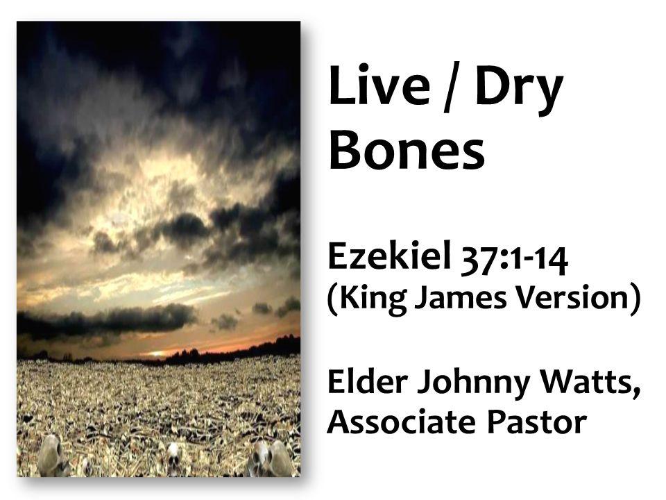 Live / Dry Bones Ezekiel 37:1-14 Elder Johnny Watts, Associate Pastor
