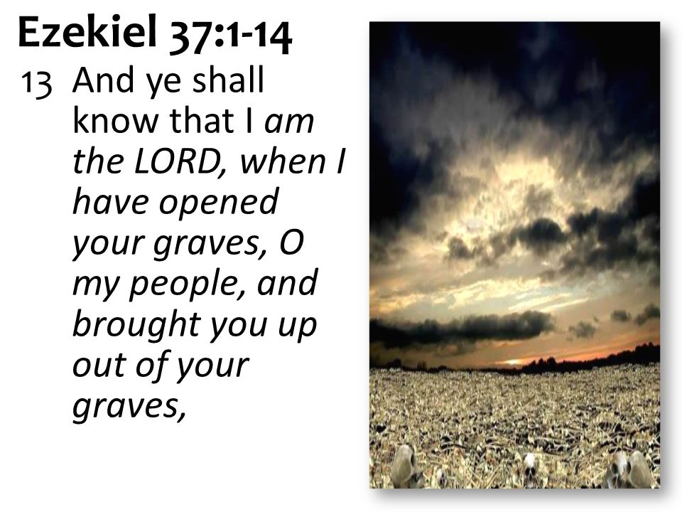 Ezekiel 37:1-14 13 And ye shall know that I am the LORD, when I have opened your graves, O my people, and brought you up out of your graves,