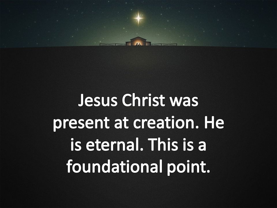 Jesus Christ was present at creation. He is eternal