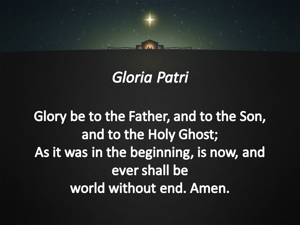 Gloria Patri Glory be to the Father, and to the Son,