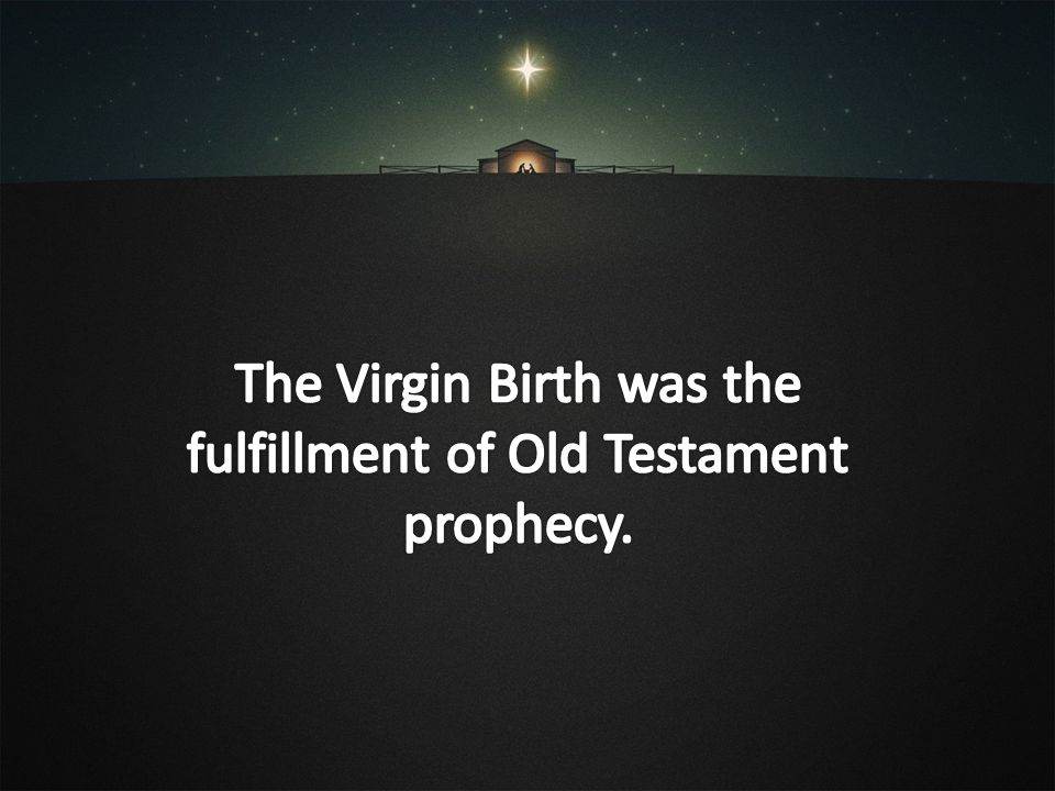 The Virgin Birth was the fulfillment of Old Testament prophecy.