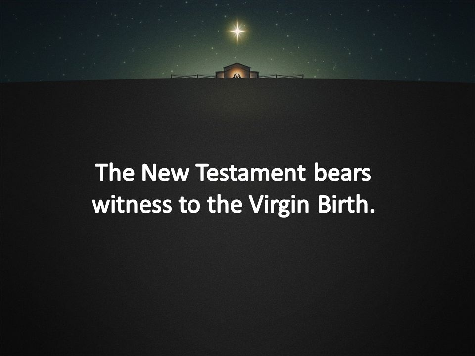 The New Testament bears witness to the Virgin Birth.