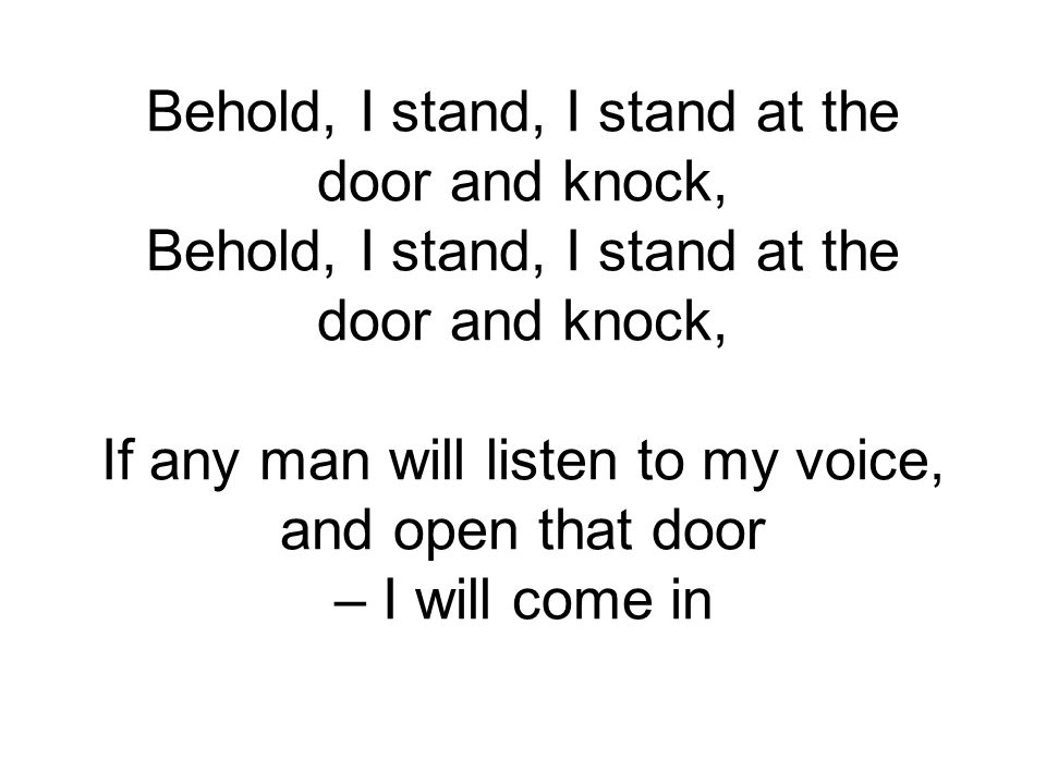 Behold, I stand, I stand at the door and knock, Behold, I stand, I stand at the door and knock, If any man will listen to my voice, and open that door – I will come in