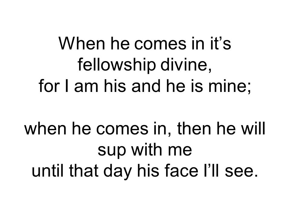 When he comes in it's fellowship divine, for I am his and he is mine; when he comes in, then he will sup with me until that day his face I'll see.