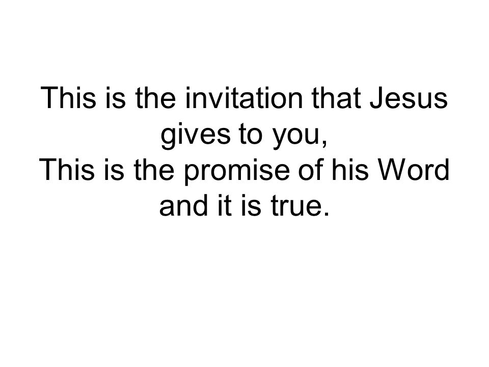 This is the invitation that Jesus gives to you, This is the promise of his Word and it is true.