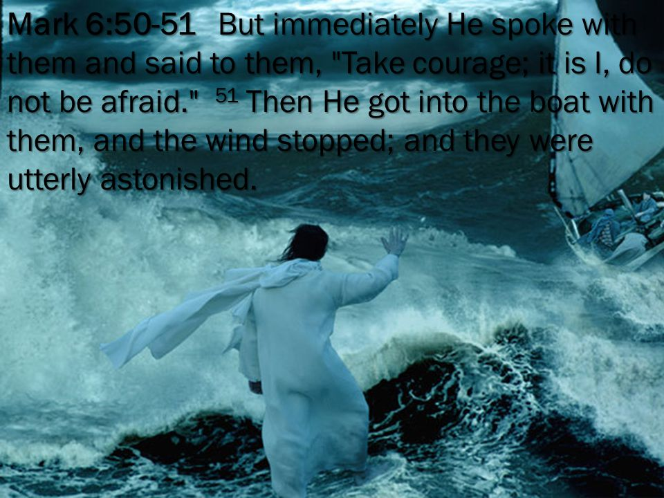 Mark 6:50-51 But immediately He spoke with them and said to them, Take courage; it is I, do not be afraid. 51 Then He got into the boat with them, and the wind stopped; and they were utterly astonished.