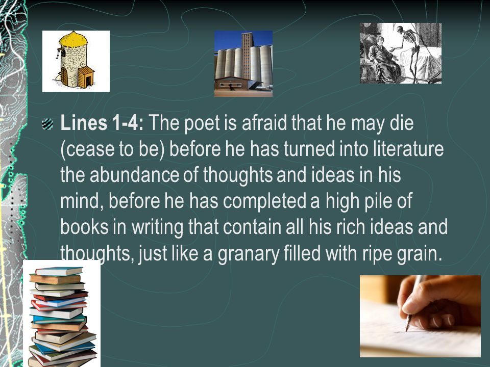 Lines 1-4: The poet is afraid that he may die (cease to be) before he has turned into literature the abundance of thoughts and ideas in his mind, before he has completed a high pile of books in writing that contain all his rich ideas and thoughts, just like a granary filled with ripe grain.