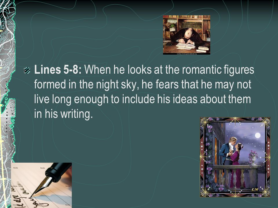 Lines 5-8: When he looks at the romantic figures formed in the night sky, he fears that he may not live long enough to include his ideas about them in his writing.
