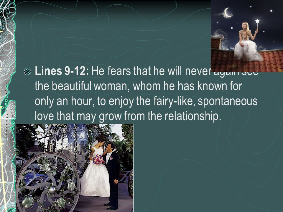 Lines 9-12: He fears that he will never again see the beautiful woman, whom he has known for only an hour, to enjoy the fairy-like, spontaneous love that may grow from the relationship.