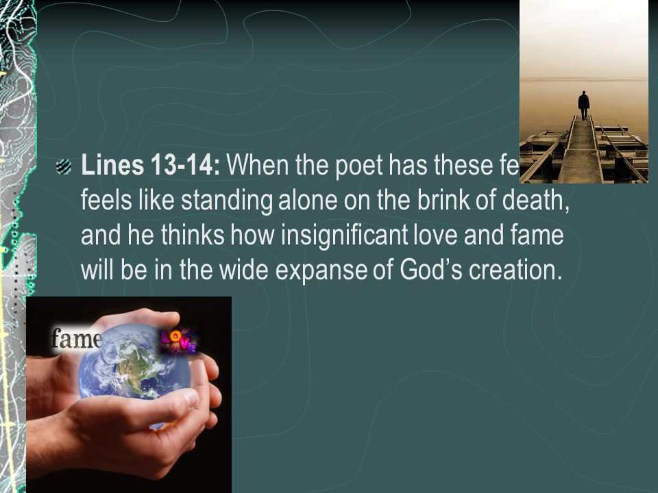 Lines 13-14: When the poet has these fears, he feels like standing alone on the brink of death, and he thinks how insignificant love and fame will be in the wide expanse of God's creation.