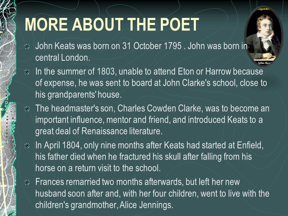 MORE ABOUT THE POET John Keats was born on 31 October 1795 . John was born in central London.