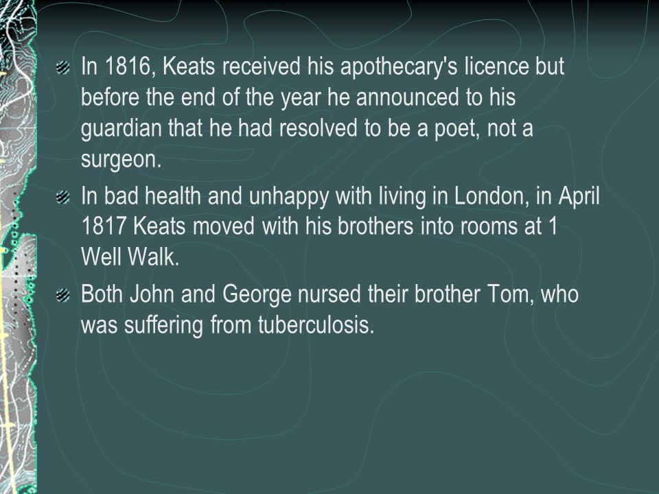 In 1816, Keats received his apothecary s licence but before the end of the year he announced to his guardian that he had resolved to be a poet, not a surgeon.