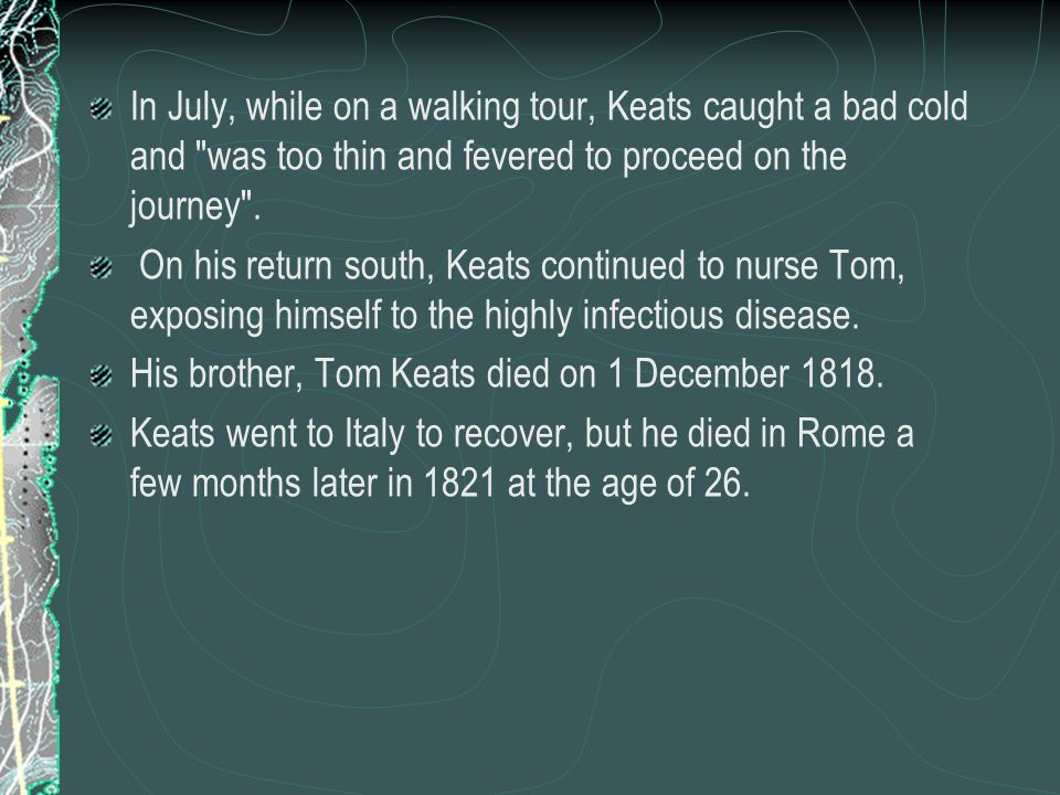 In July, while on a walking tour, Keats caught a bad cold and was too thin and fevered to proceed on the journey .