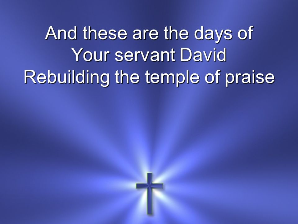 And these are the days of Your servant David Rebuilding the temple of praise