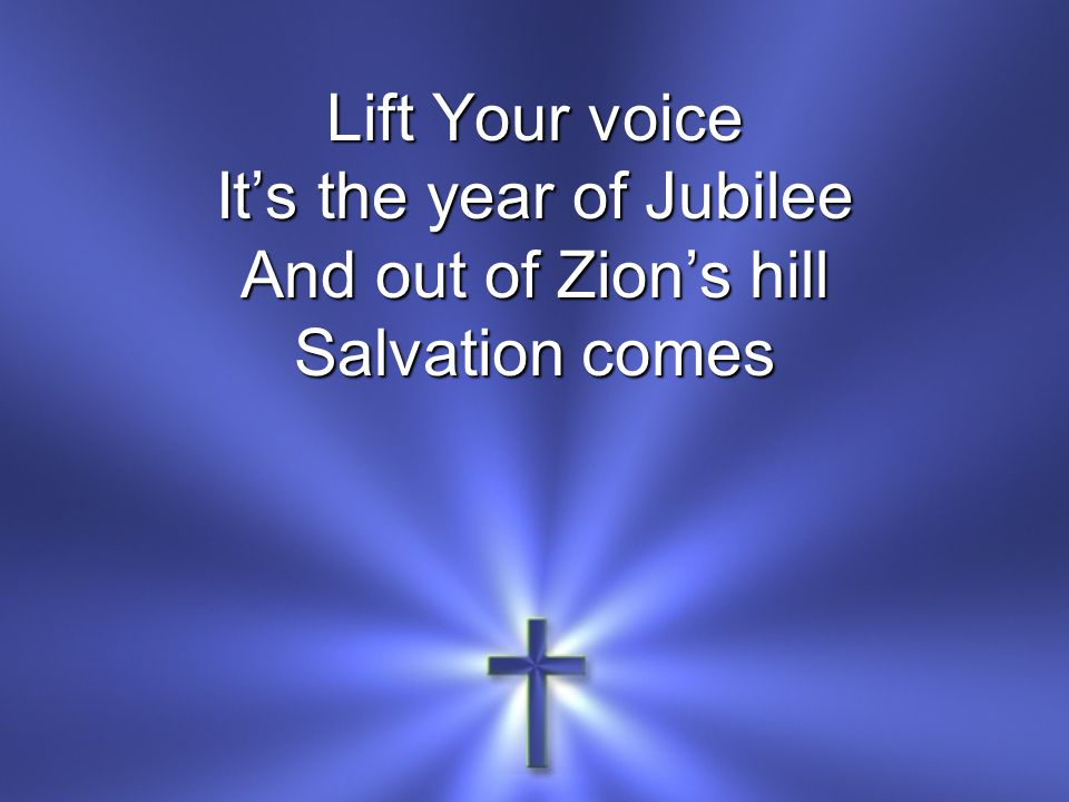 Lift Your voice It's the year of Jubilee And out of Zion's hill