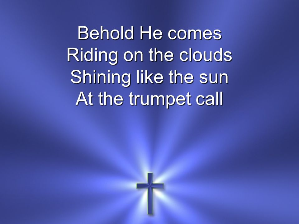 Behold He comes Riding on the clouds Shining like the sun At the trumpet call