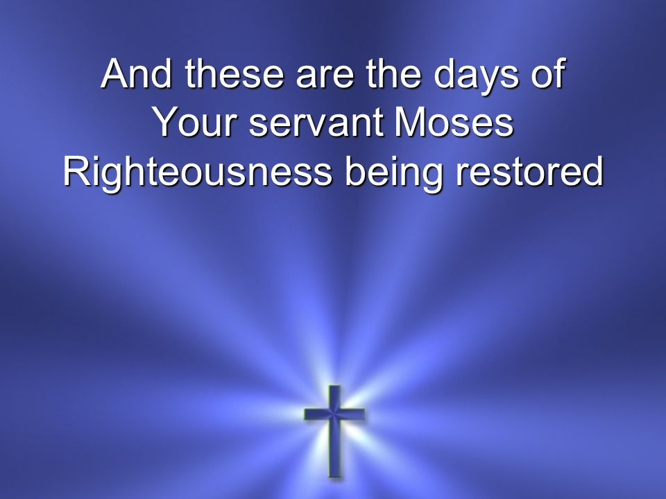 And these are the days of Your servant Moses Righteousness being restored