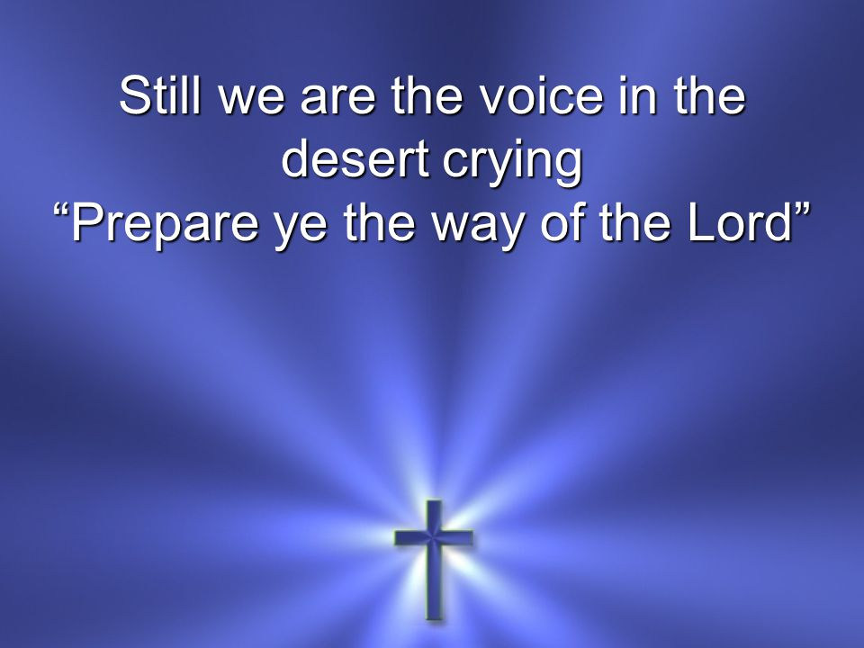 Still we are the voice in the desert crying Prepare ye the way of the Lord