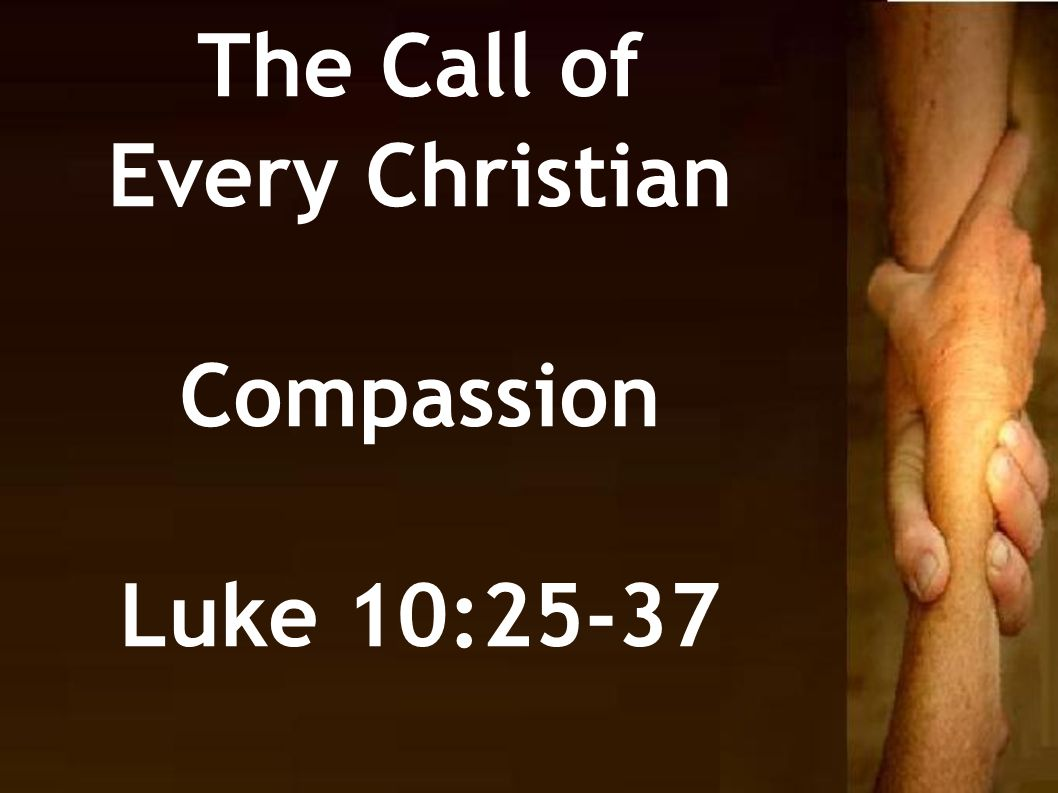 The Call of Every Christian Compassion Luke 10:25-37