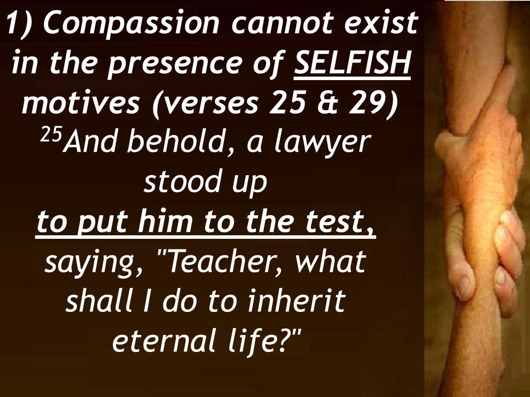 1) Compassion cannot exist in the presence of SELFISH motives (verses 25 & 29)