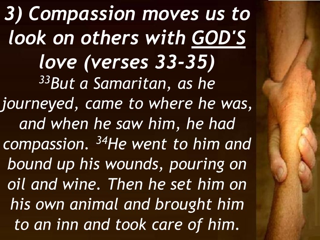 3) Compassion moves us to look on others with GOD S love (verses 33-35)