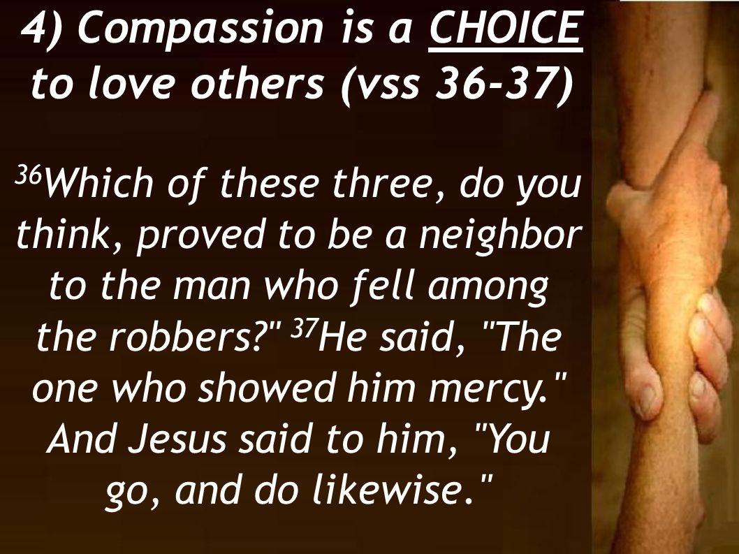 4) Compassion is a CHOICE to love others (vss 36-37)