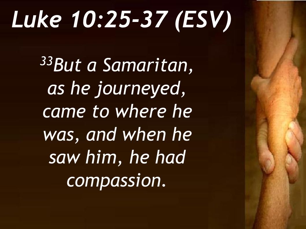 Luke 10:25-37 (ESV) 33But a Samaritan, as he journeyed, came to where he was, and when he saw him, he had compassion.