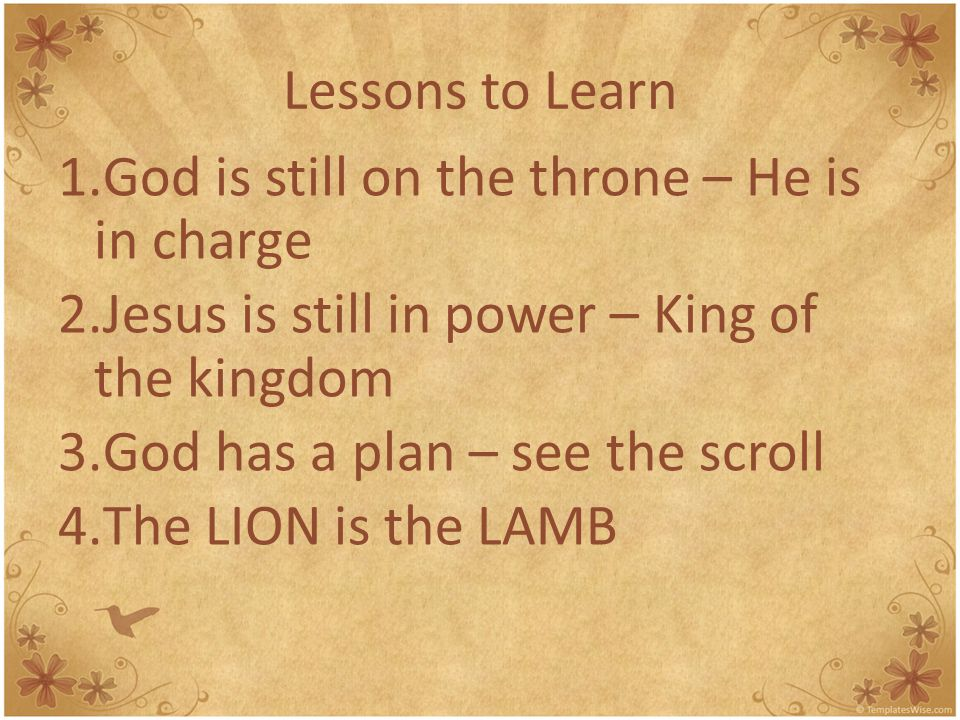Lessons to Learn God is still on the throne – He is in charge. Jesus is still in power – King of the kingdom.