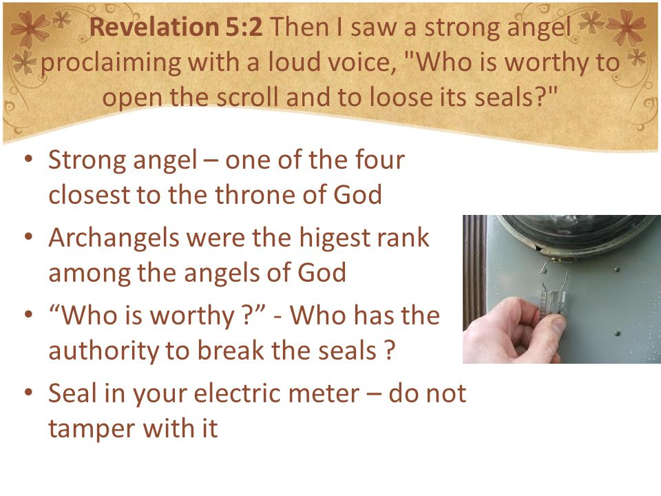 Revelation 5:2 Then I saw a strong angel proclaiming with a loud voice, Who is worthy to open the scroll and to loose its seals