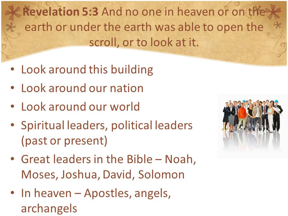 Revelation 5:3 And no one in heaven or on the earth or under the earth was able to open the scroll, or to look at it.