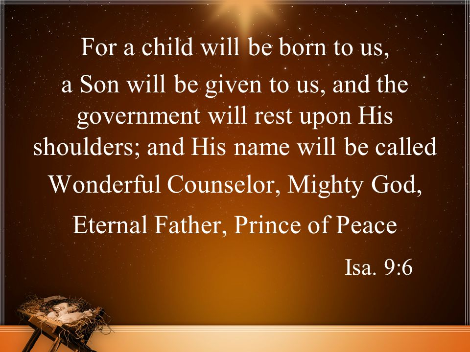 Isa. 9:6 For a child will be born to us,