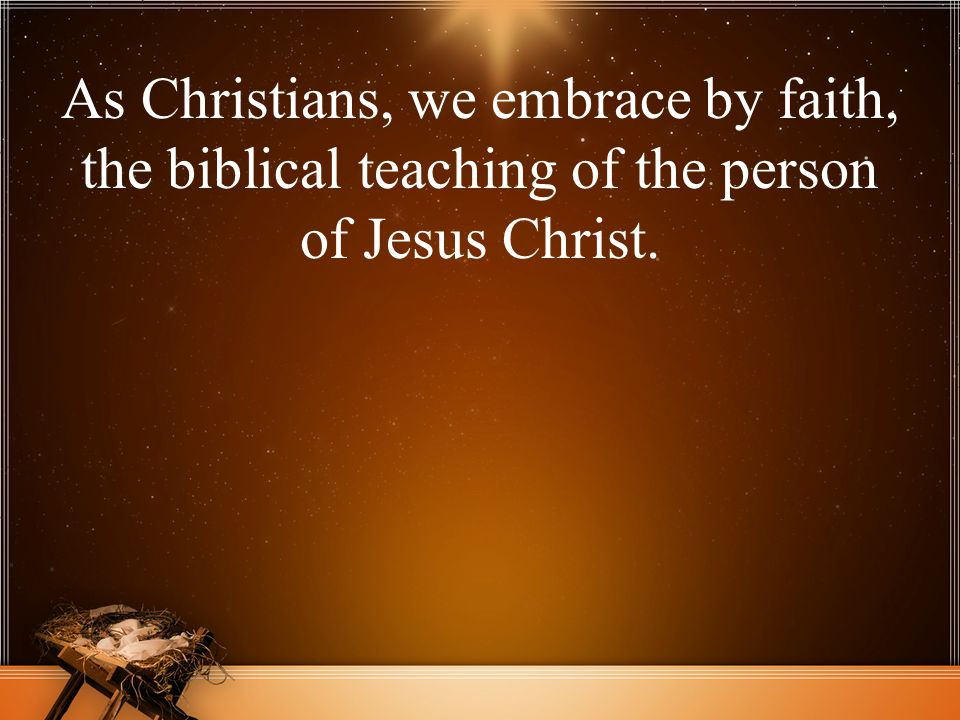 As Christians, we embrace by faith, the biblical teaching of the person of Jesus Christ.
