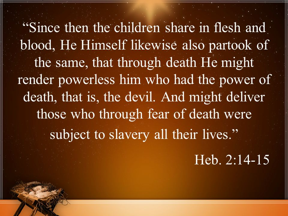 Since then the children share in flesh and blood, He Himself likewise also partook of the same, that through death He might render powerless him who had the power of death, that is, the devil. And might deliver those who through fear of death were subject to slavery all their lives.