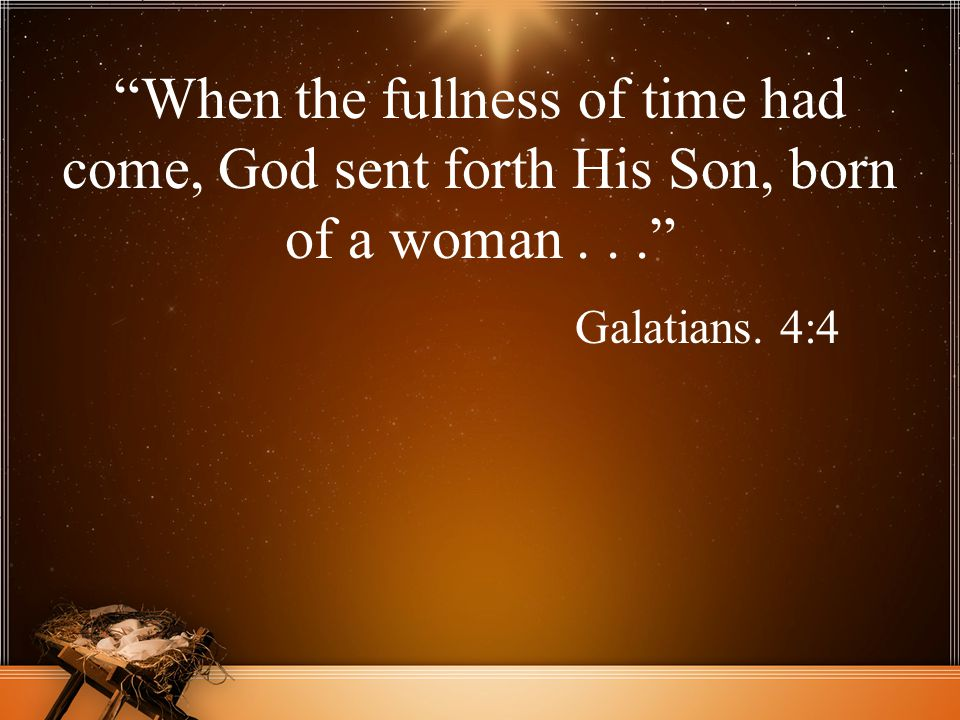 When the fullness of time had come, God sent forth His Son, born of a woman . . .